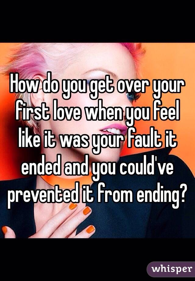 How do you get over your first love when you feel like it was your fault it ended and you could've prevented it from ending?