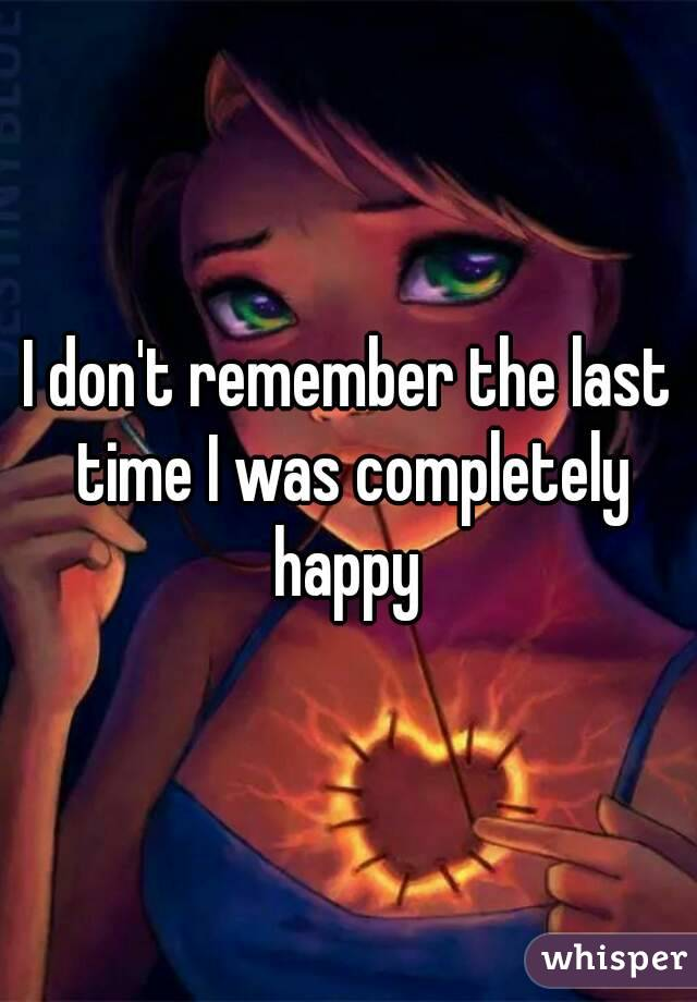 I don't remember the last time I was completely happy