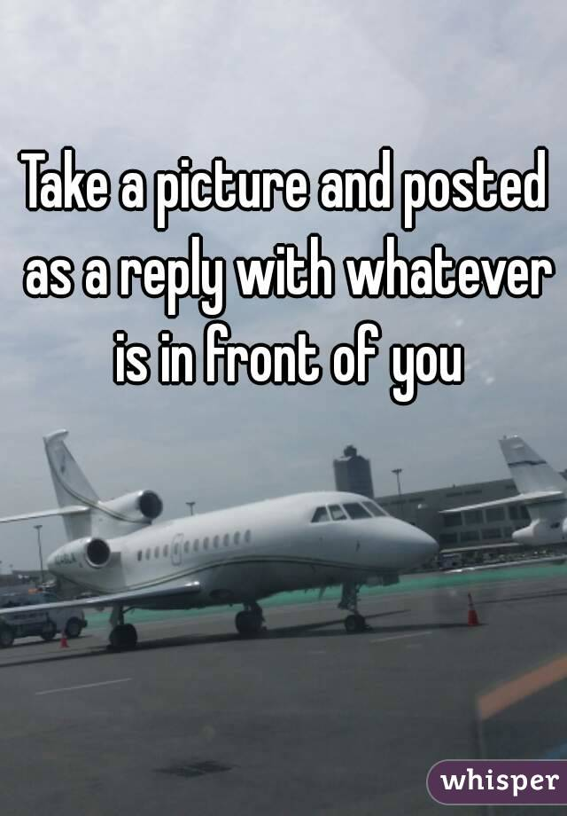 Take a picture and posted as a reply with whatever is in front of you