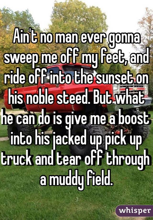 Ain't no man ever gonna sweep me off my feet, and ride off into the sunset on his noble steed. But what he can do is give me a boost into his jacked up pick up truck and tear off through a muddy field.