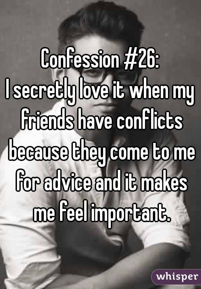 Confession #26: I secretly love it when my friends have conflicts because they come to me for advice and it makes me feel important.