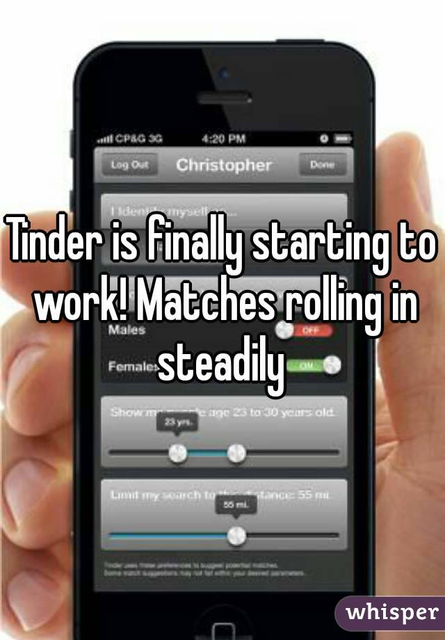 Tinder is finally starting to work! Matches rolling in steadily