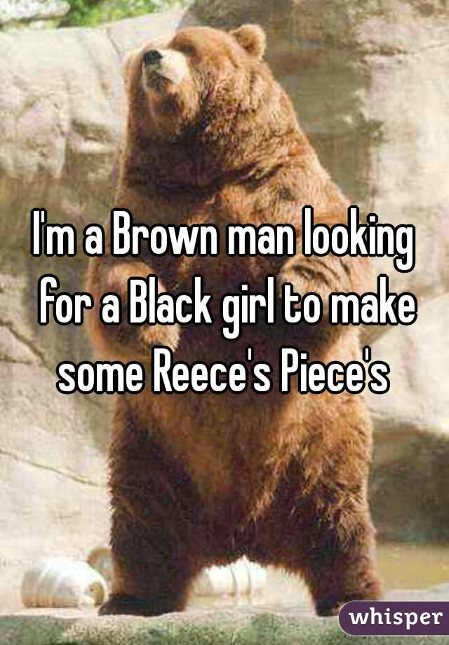 I'm a Brown man looking for a Black girl to make some Reece's Piece's