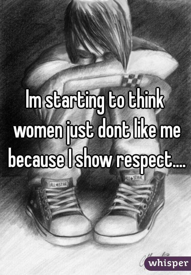 Im starting to think women just dont like me because I show respect....