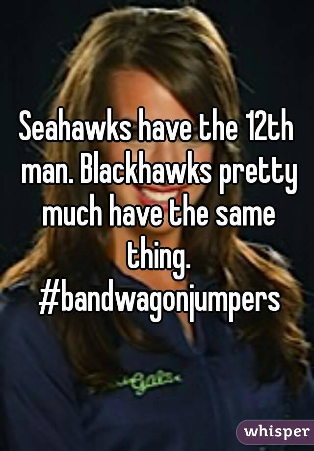 Seahawks have the 12th man. Blackhawks pretty much have the same thing. #bandwagonjumpers