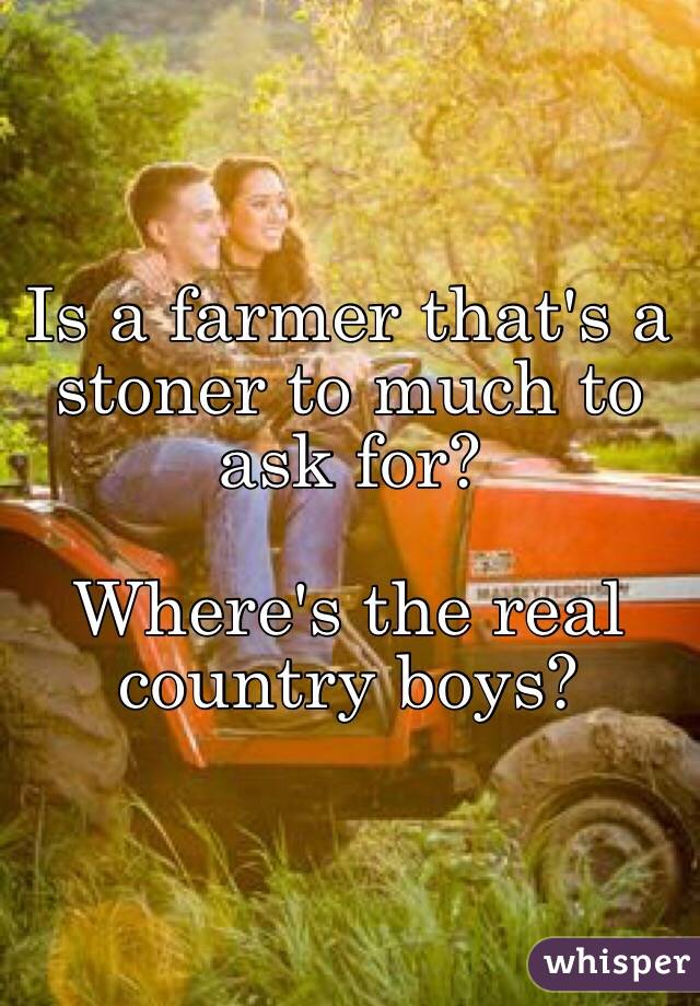 Is a farmer that's a stoner to much to ask for?   Where's the real country boys?