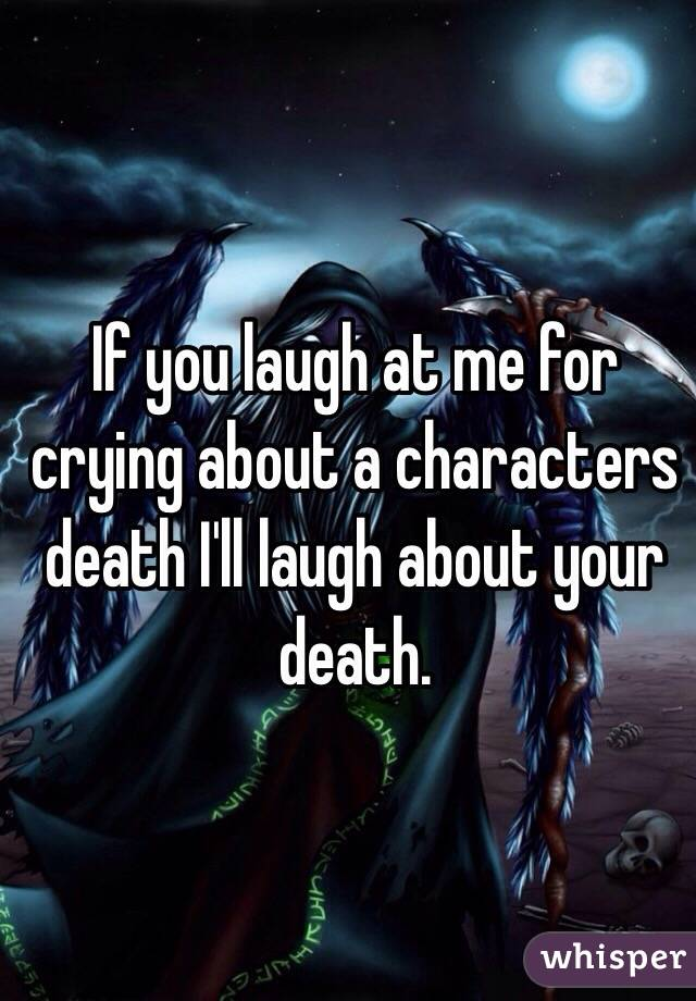 If you laugh at me for crying about a characters death I'll laugh about your death.