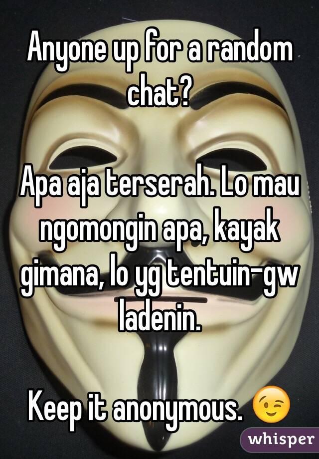 Anyone up for a random chat?  Apa aja terserah. Lo mau ngomongin apa, kayak gimana, lo yg tentuin-gw ladenin.  Keep it anonymous. 😉