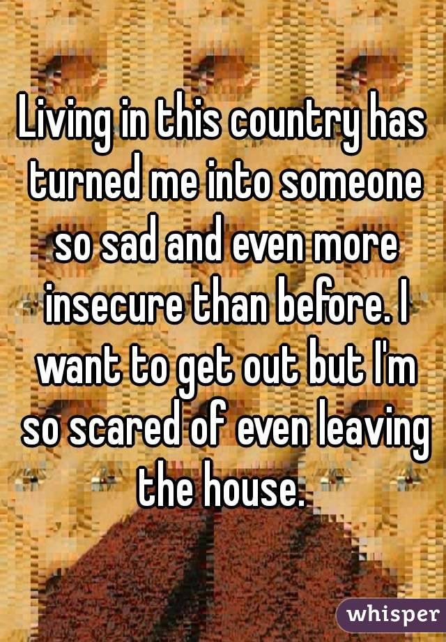 Living in this country has turned me into someone so sad and even more insecure than before. I want to get out but I'm so scared of even leaving the house.