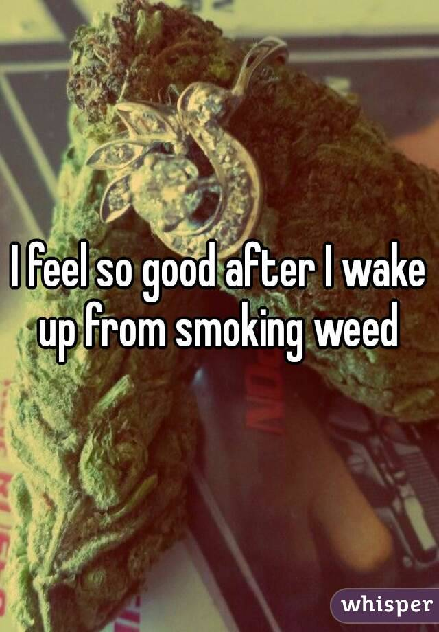 I feel so good after I wake up from smoking weed
