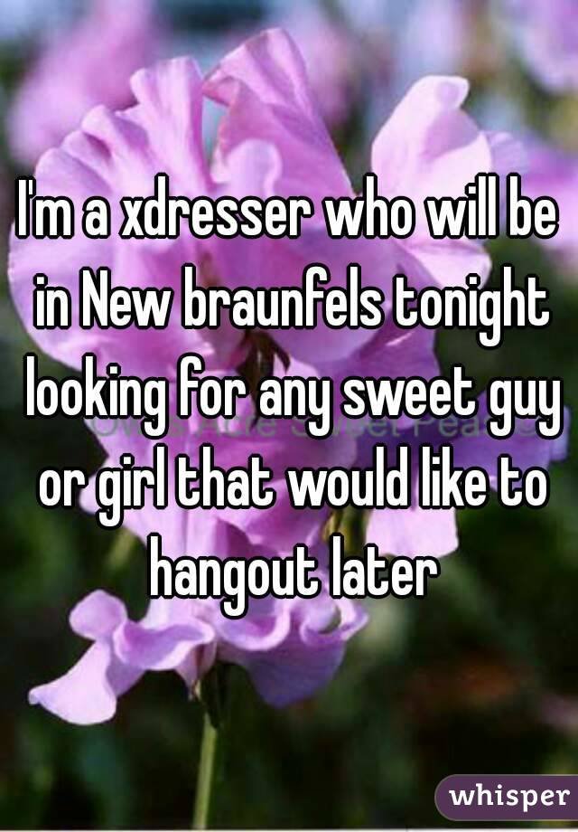 I'm a xdresser who will be in New braunfels tonight looking for any sweet guy or girl that would like to hangout later