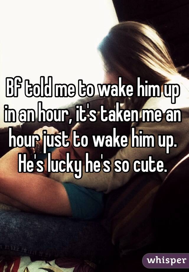 Bf told me to wake him up in an hour, it's taken me an hour just to wake him up.  He's lucky he's so cute.