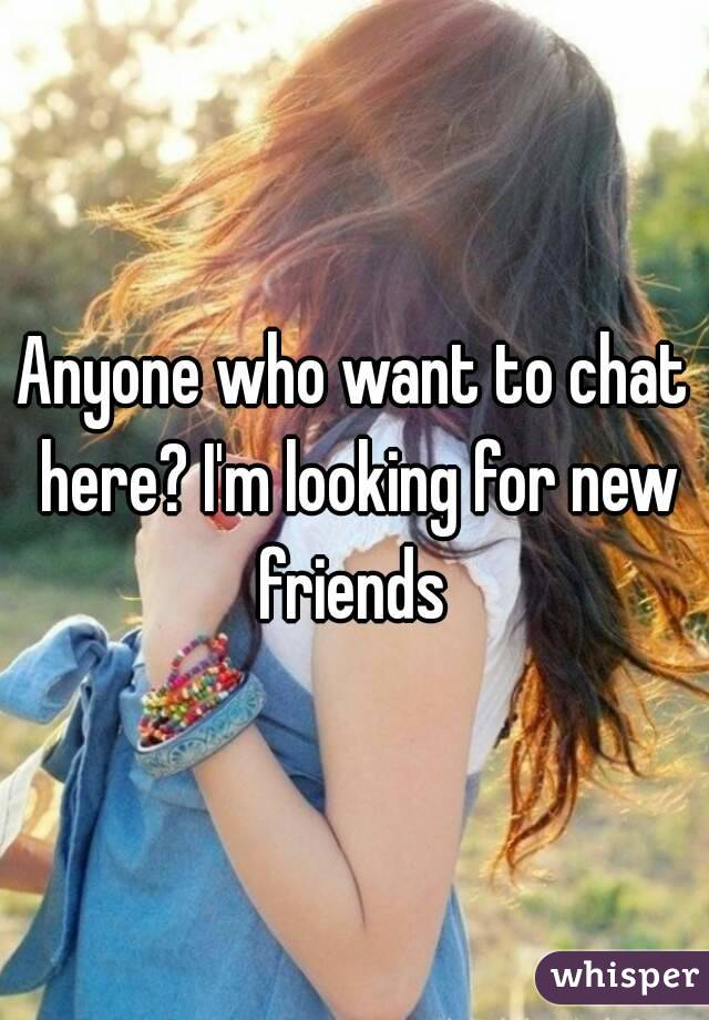 Anyone who want to chat here? I'm looking for new friends