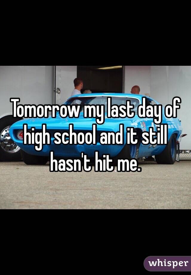 Tomorrow my last day of high school and it still hasn't hit me.