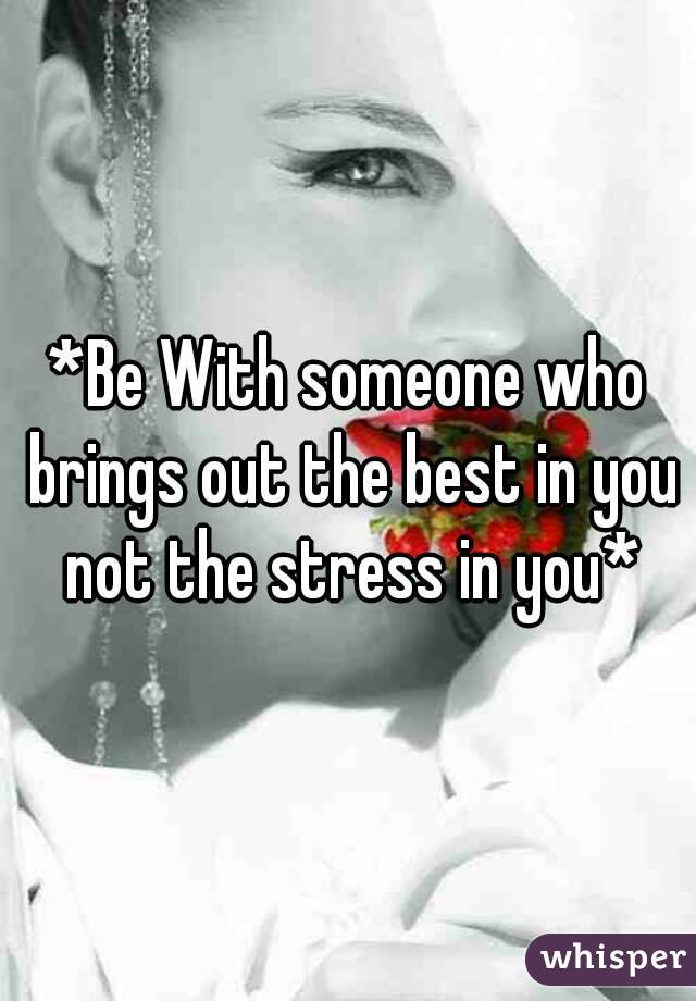 *Be With someone who brings out the best in you not the stress in you*