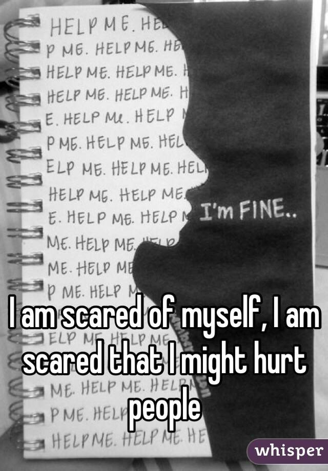 I am scared of myself, I am scared that I might hurt people