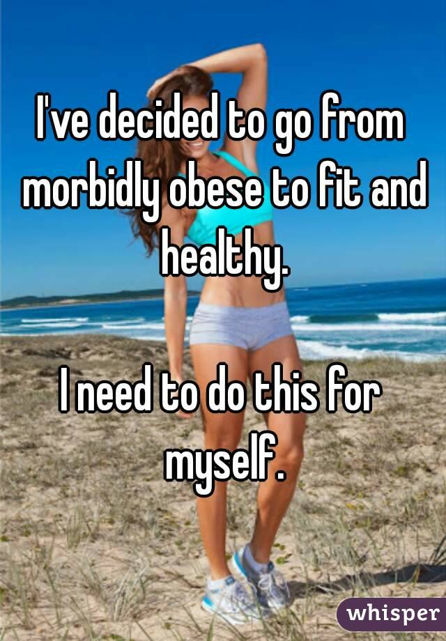 I've decided to go from morbidly obese to fit and healthy.  I need to do this for myself.