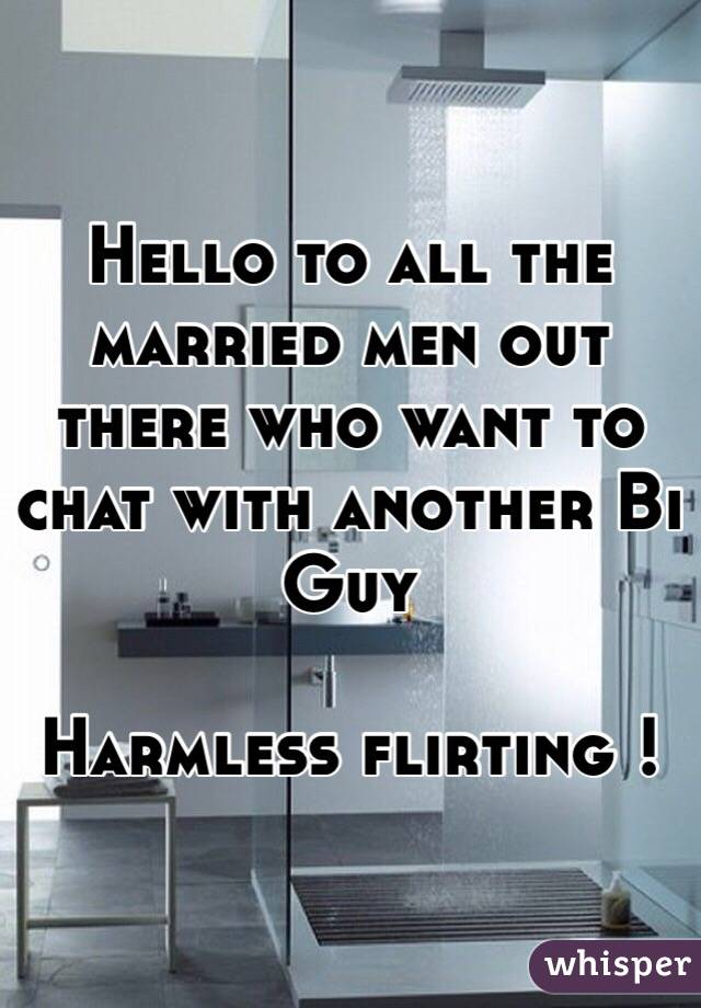 Hello to all the married men out there who want to chat with another Bi Guy  Harmless flirting !