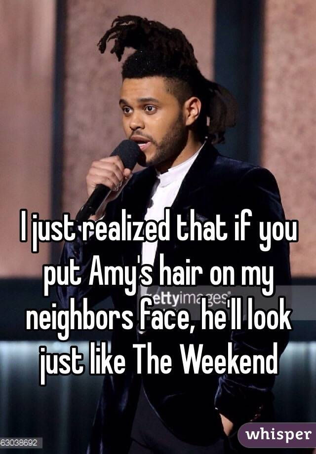 I just realized that if you put Amy's hair on my neighbors face, he'll look just like The Weekend