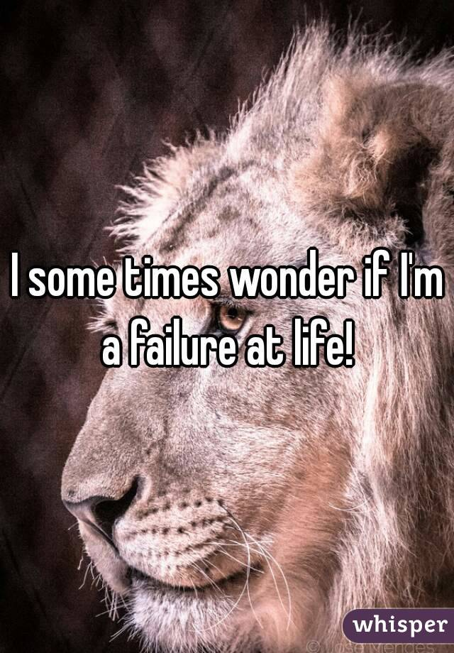 I some times wonder if I'm a failure at life!