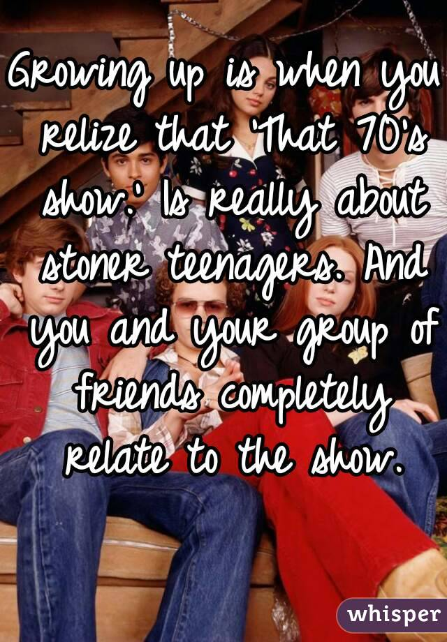 Growing up is when you relize that 'That 70's show.' Is really about stoner teenagers. And you and your group of friends completely relate to the show.