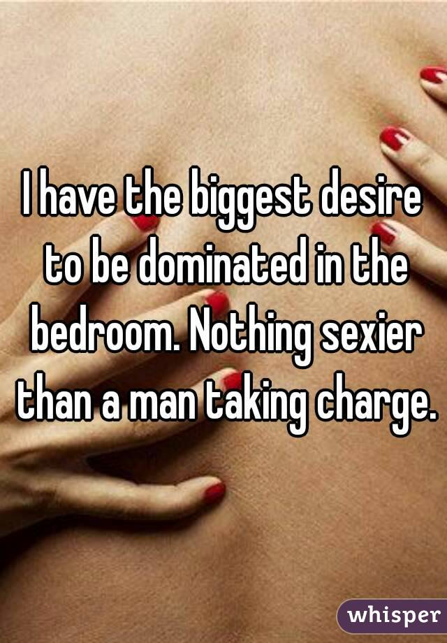 I have the biggest desire to be dominated in the bedroom. Nothing sexier than a man taking charge.