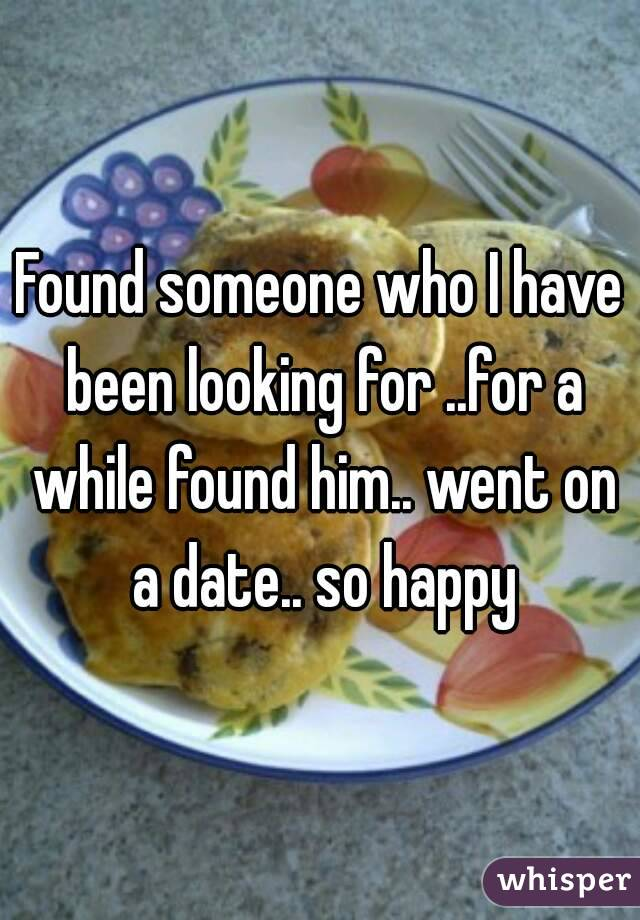 Found someone who I have been looking for ..for a while found him.. went on a date.. so happy