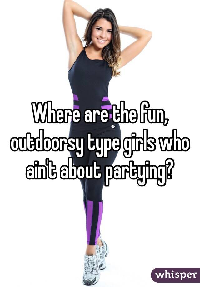 Where are the fun, outdoorsy type girls who ain't about partying?