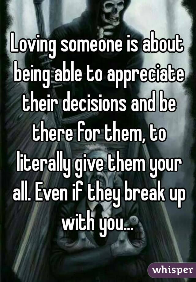 Loving someone is about being able to appreciate their decisions and be there for them, to literally give them your all. Even if they break up with you...