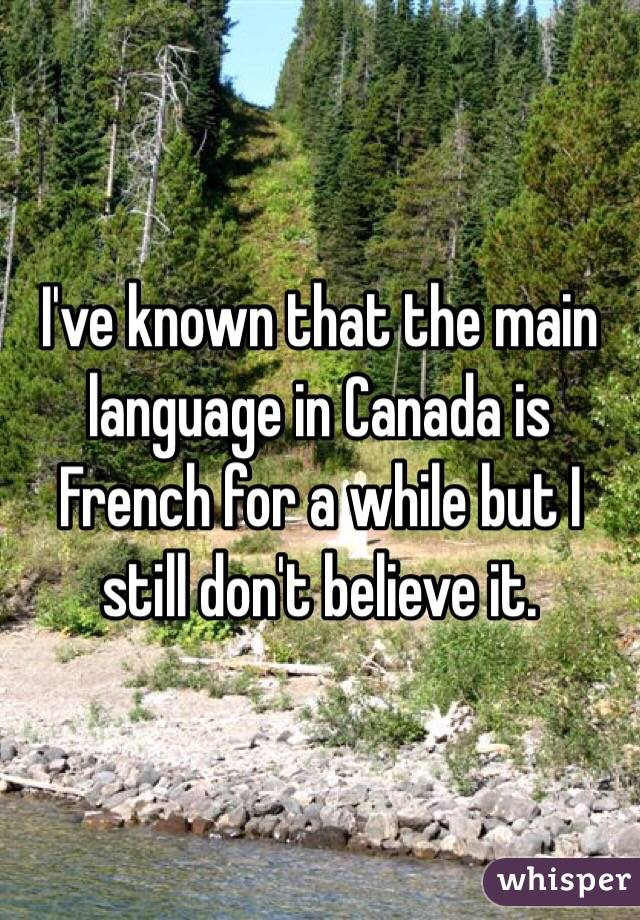 I've known that the main language in Canada is French for a while but I still don't believe it.