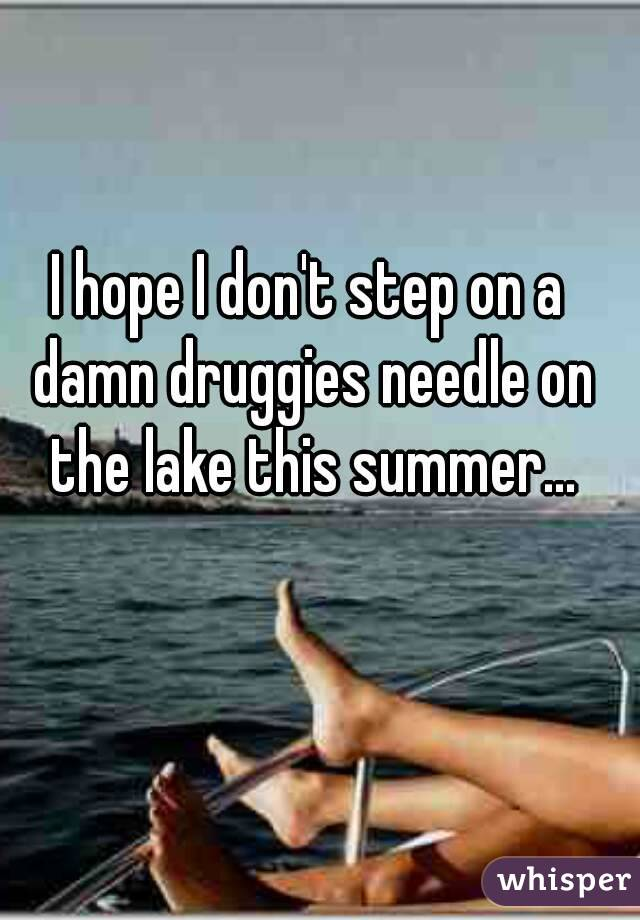 I hope I don't step on a damn druggies needle on the lake this summer...