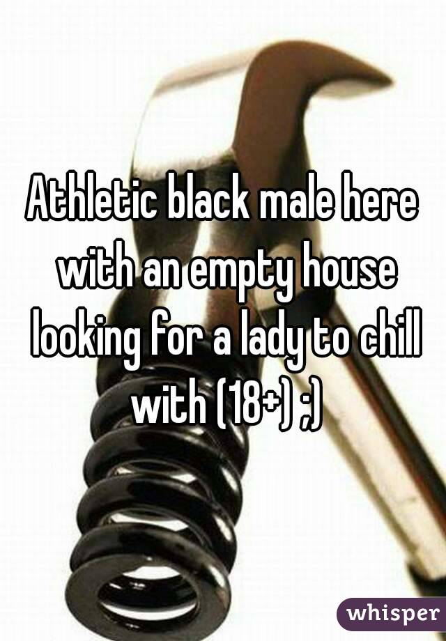 Athletic black male here with an empty house looking for a lady to chill with (18+) ;)
