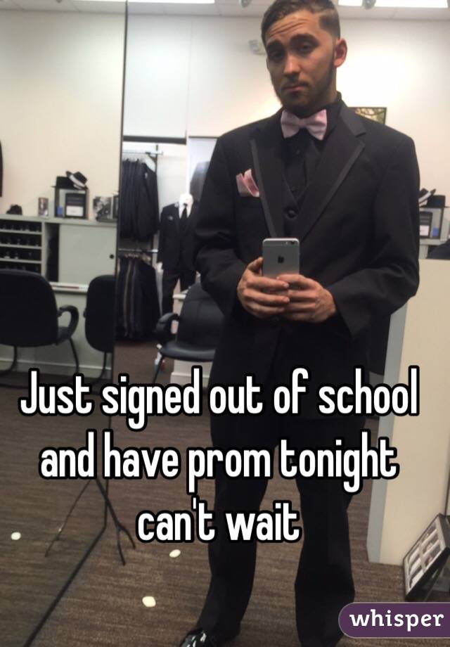 Just signed out of school and have prom tonight can't wait