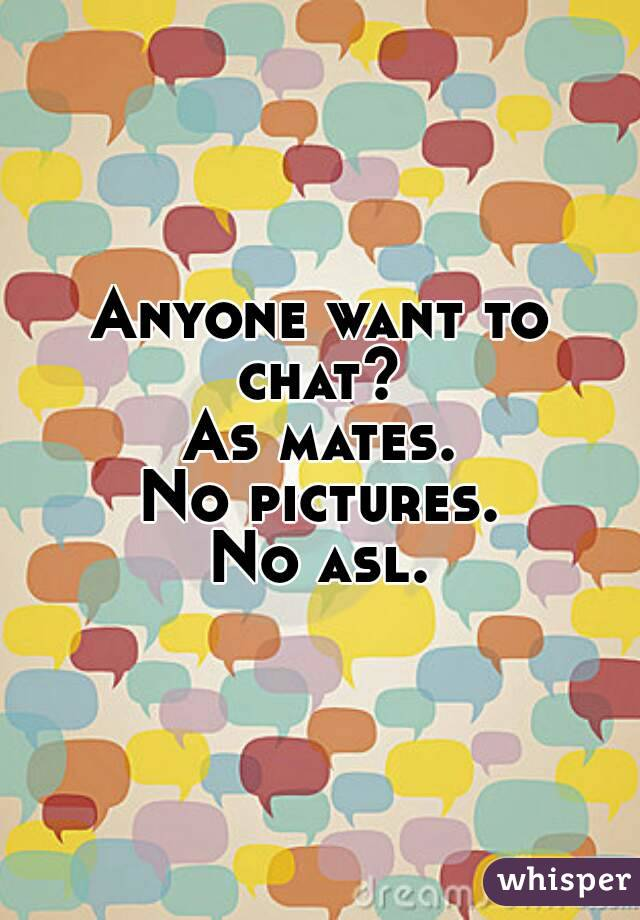 Anyone want to chat?  As mates. No pictures. No asl.