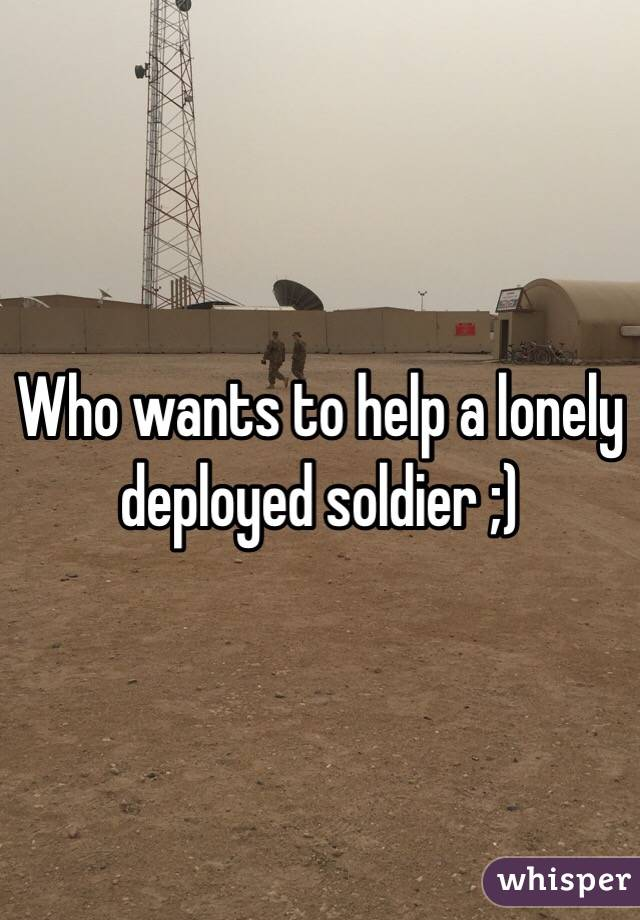 Who wants to help a lonely deployed soldier ;)