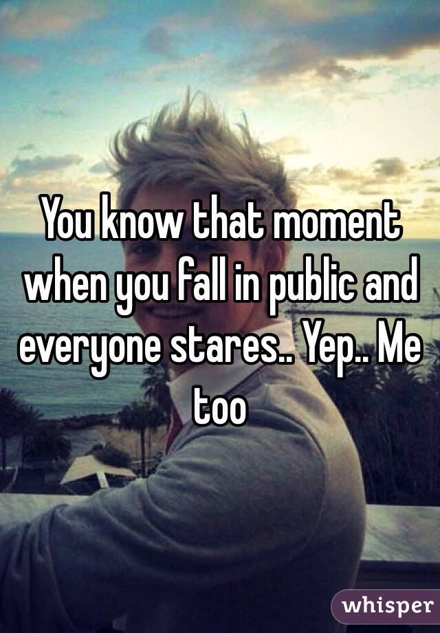 You know that moment when you fall in public and everyone stares.. Yep.. Me too