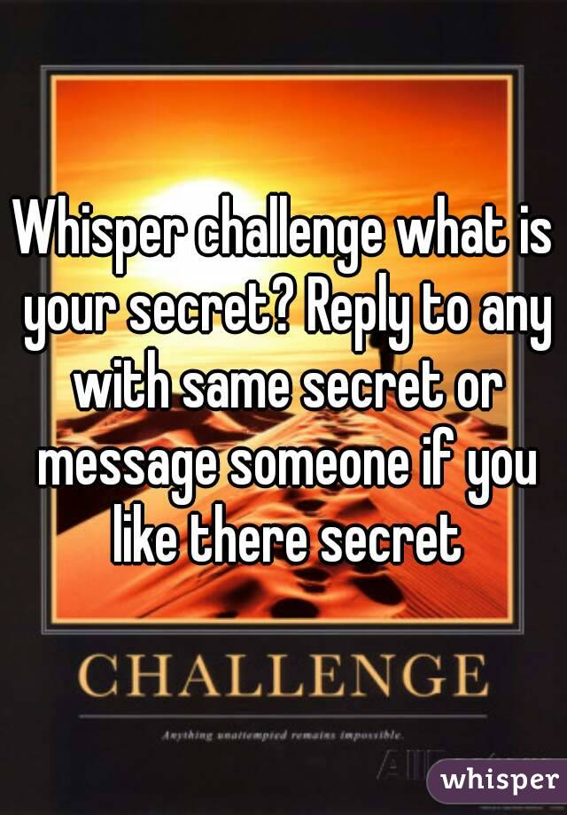Whisper challenge what is your secret? Reply to any with same secret or message someone if you like there secret
