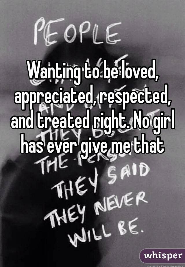 Wanting to be loved, appreciated, respected, and treated right. No girl has ever give me that