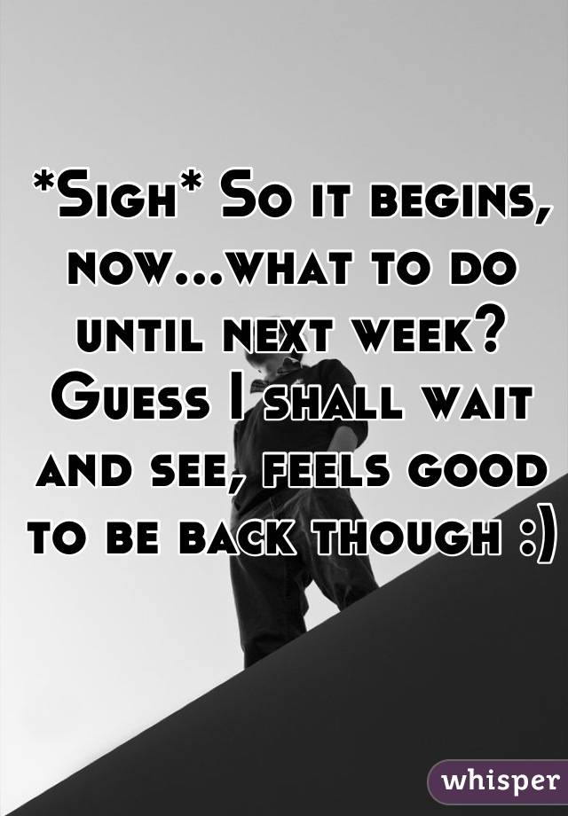 *Sigh* So it begins, now...what to do until next week? Guess I shall wait and see, feels good to be back though :)