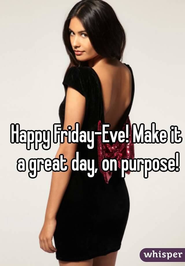 Happy Friday-Eve! Make it a great day, on purpose!