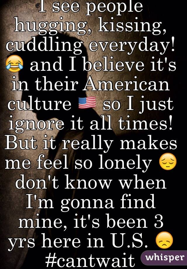 I see people hugging, kissing, cuddling everyday! 😂 and I believe it's in their American culture 🇺🇸 so I just ignore it all times! But it really makes me feel so lonely 😔 don't know when I'm gonna find mine, it's been 3 yrs here in U.S. 😞 #cantwait