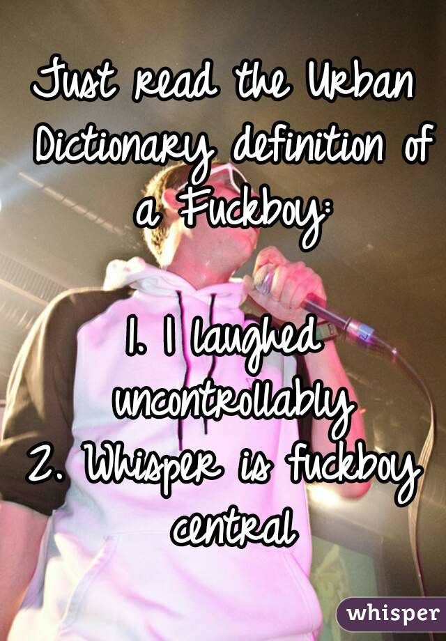Just read the Urban Dictionary definition of a Fuckboy:  1. I laughed uncontrollably 2. Whisper is fuckboy central