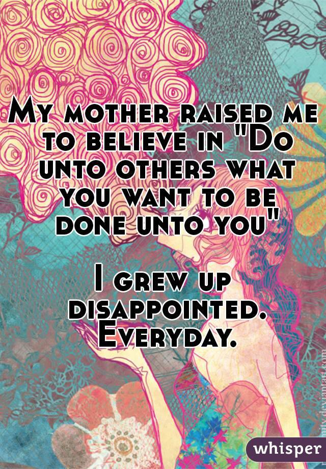 "My mother raised me to believe in ""Do unto others what you want to be done unto you""  I grew up disappointed. Everyday."