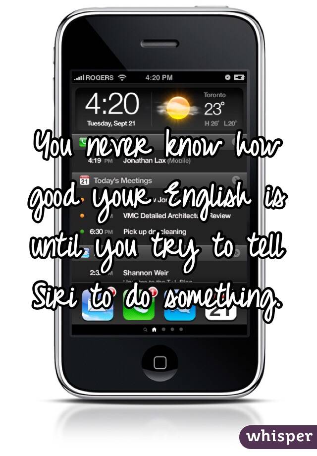 You never know how good your English is until you try to tell Siri to do something.
