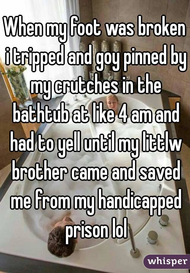 When my foot was broken i tripped and goy pinned by my crutches in the bathtub at like 4 am and had to yell until my littlw brother came and saved me from my handicapped prison lol