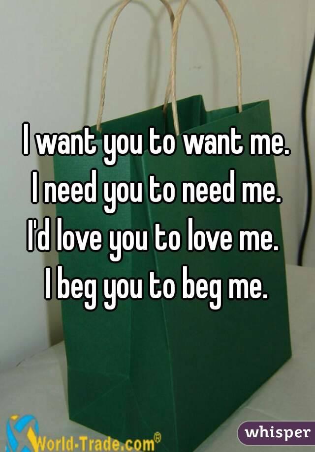 I want you to want me. I need you to need me. I'd love you to love me.  I beg you to beg me.