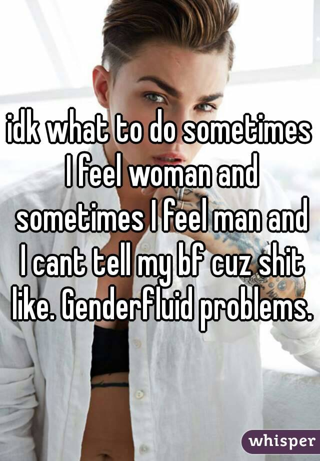 idk what to do sometimes I feel woman and sometimes I feel man and I cant tell my bf cuz shit like. Genderfluid problems.