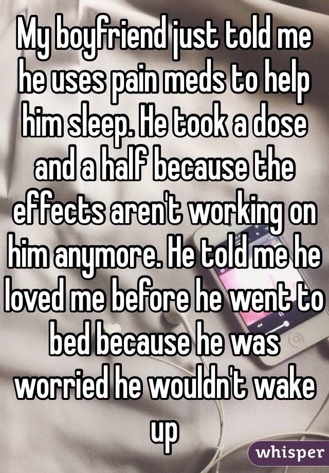 My boyfriend just told me he uses pain meds to help him sleep. He took a dose and a half because the effects aren't working on him anymore. He told me he loved me before he went to bed because he was worried he wouldn't wake up