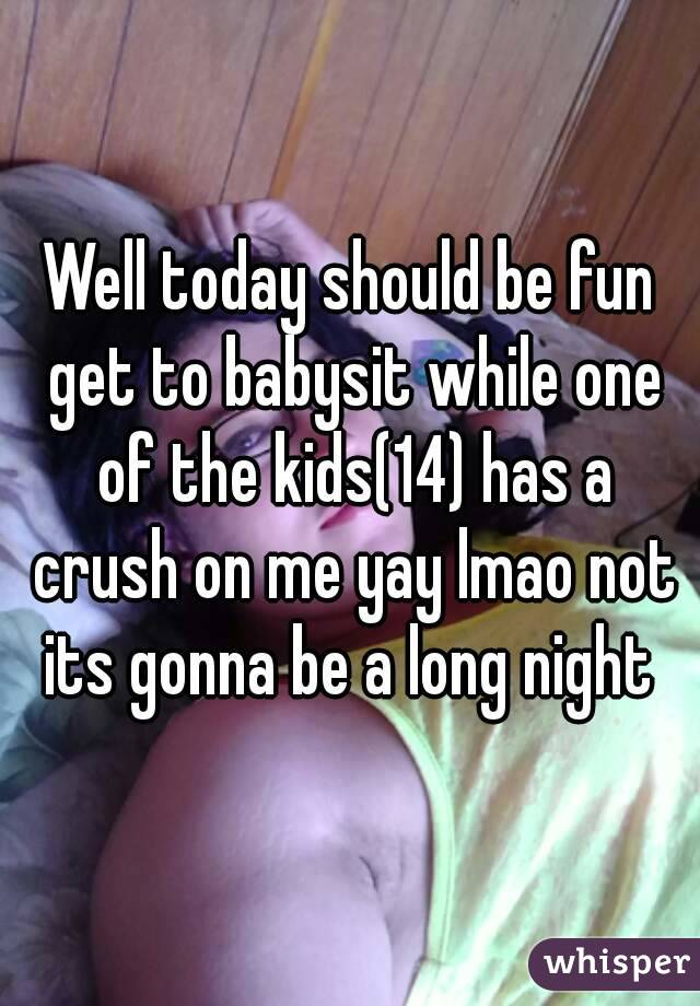 Well today should be fun get to babysit while one of the kids(14) has a crush on me yay lmao not its gonna be a long night