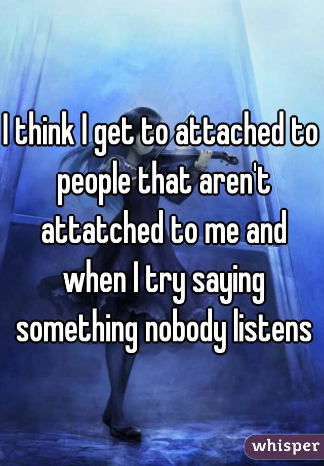 I think I get to attached to people that aren't attatched to me and when I try saying something nobody listens